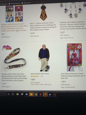 Amazon, Anime, and Bad: bizarre+adventure+keychain&crid=2E  Books to read  Room Design ideas  PACK  pc setup ideas  Elibeauty JoJo's Bizarre Adventure  Keychain, Japanese Anime Cartoon  Characters Keychain Keyring Cute  Pendant Keyring Best Gift for Anime  Mct12-Cartoon Keychain JOJOS  Bizarre Adventure Kira Yoshikage Tie  Shape Necklace Pendants Keyring For  Men Jewelry Anime Choker  WerNerk 10PCS/Set Anime JoJo's  Bizarre Adventure Part 5: Golden Wind  Crystal Cards Stickers Photocard  LOMO Cards Cosplay Mnnga Stickers...  $1299  $1199  $309  FREE Shipping  FREE Shipping  FREE Shipping  Ages: 3 years and up  Momoso_Store Anime Jojo Jojo's  Bizarre Adventure Jotaro Kujo Satin  Cell Phone Rope Chain Camera Strap  Clip Cord Charm Lariat Lanyard...  Danny DeVito Mini Cutout  JoJo's Bizarre Adventure Stand  Collection Figure Keychain vol.12  Spice Girl  123  $1997  $1360  $4.95 shipping  Only 15 left in stock - order soon.  $1199  FREE Shipping  FREE Shipping  Ages: 15 years and up  dventure/dp/BO7VXPKTYQ/ref-sr 1.41?crid 2BCNVW09UAGMD4&keywords-jojos+bizarre+adventure+keychain&qid 15679956948& s=gateway& sprefix-jojos+b%2Caps%  OE  Cpe Sorry for the bad pic of my computer, but I looked up jojo accessories on amazon and found this gem.