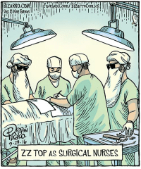 Been out of town and ignoring the Interwebs. Back now, so I'll be posting a double-length blog on Sunday at Bizarro.com! Until then, in case you've ever wondered, enjoy this cartoon.: BIZARRO,COM  Ill l Facebook.com/BizarroComicC  I  ZZ TOP AS SURGICAL NURSES Been out of town and ignoring the Interwebs. Back now, so I'll be posting a double-length blog on Sunday at Bizarro.com! Until then, in case you've ever wondered, enjoy this cartoon.