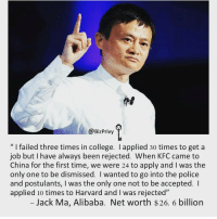"respect for this guy. Double tap if you feel the same and type 'respect' in Comments below👇.. | thefutureentrepreneur: @BizPrivy  l failed three times in college. applied 30 times to get a  job but have always been rejected. When KFC came to  China for the first time, we were 24 to apply and was the  only one to be dismissed. I wanted to go into the police  and postulants, l was the only one not to be accepted.  applied 10 times to Harvard and l was rejected""  Jack Ma, Alibaba. Net worth $26. 6 billion respect for this guy. Double tap if you feel the same and type 'respect' in Comments below👇.. 