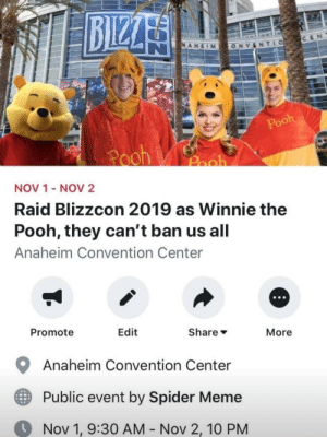 It's time for a f*cking crusade: BIZZA  CEN  NAHEIM  TLO  ONV  Pooh  Pooh  Pooh  NOV 1 - NOV2  Raid Blizzcon 2019 as Winnie the  Pooh, they can't ban us all  Anaheim Convention Center  Promote  Edit  Share  More  Anaheim Convention Center  Public event by Spider Meme  Nov 1, 9:30 AM - Nov 2, 10 PM It's time for a f*cking crusade
