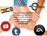 Alive, Game, and Understanding: BIZZAR  EAIN MENBETHESDA  GAME STUDIOS  Not understanding your  fan base and wanting to  make a profit more than  wanting to care for the  users keeping your  platform alive  tock  ZA me irl