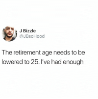 Girl Memes, Never, and Enough: Bizzle  @JBsoHood  The retirement age needs to be  lowered to 25. I've had enough See u never Susan