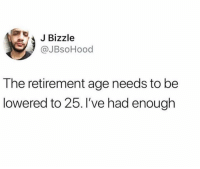 Dank, 🤖, and Enough: Bizzle  @JBsoHood  The retirement age needs to be  lowered to 25. l've had enough