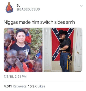 Dank, Fire, and Memes: BJ  @BASEDJESUS  Niggas made him switch sides smh  7/8/18, 2:21 PM  4,011 Retweets 10.9K Likes Fighting fire with fire🔥🔥 by hkjnc MORE MEMES