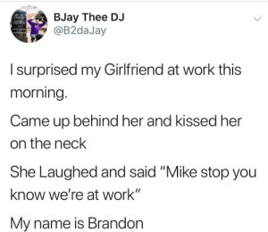 "Work, Girlfriend, and Her: BJay Thee DJ  @B2daJay  MU PS  CHAPTE  Isurprised my Girlfriend at work this  morning.  Came up behind her and kissed her  on the neck  She Laughed and said ""Mike stop you  know we're at work""  My name is Brandon Where's this Mike cat?"