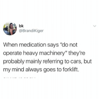 """Same here Brandi: bk  @BrandiKiger  When medication says """"do not  operate heavy machinery"""" they're  probably mainly referring to cars, but  my mind always goes to forklift. Same here Brandi"""