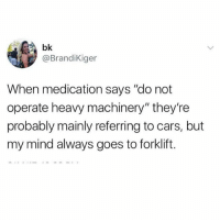 """Cars, Girl Memes, and Mind: bk  @BrandiKiger  When medication says """"do not  operate heavy machinery"""" they're  probably mainly referring to cars, but  my mind always goes to forklift. Nah - TRACTOR TRAILER"""