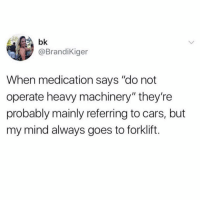 """So true.: bk  @BrandiKiger  When medication says """"do not  operate heavy machinery"""" they're  probably mainly referring to cars, but  my mind always goes to forklift. So true."""