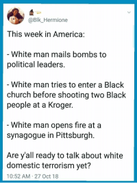 America, Blackpeopletwitter, and Church: Bk_Hermione  This week in America:  White man mails bombs to  political leaders  White man tries to enter a Black  church before shooting two Black  people at a Kroger  White man opens fire at a  synagogue in Pittsburgh  Are y'all ready to talk about white  domestic terrorism yet?  10:52 AM 27 Oct 18