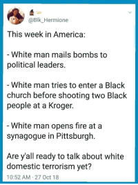 America, Church, and Fire: Bk_Hermione  This week in America:  White man mails bombs to  political leaders.  White man tries to enter a Black  church before shooting two Black  people at a Kroger  White man opens fire at a  synagogue in Pittsburgh  Are y'all ready to talk about white  domestic terrorism yet?  10:52 AM 27 Oct 18