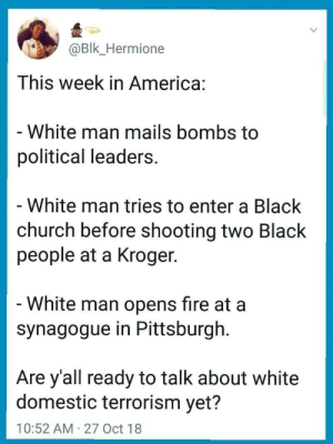 America, Church, and Fire: Bk_Hermione  This week in America:  White man mails bombs to  political leaders  White man tries to enter a Black  church before shooting two Black  people at a Kroger  White man opens fire at a  synagogue in Pittsburgh  Are y'all ready to talk about white  domestic terrorism yet?  10:52 AM 27 Oct 18 This week in America