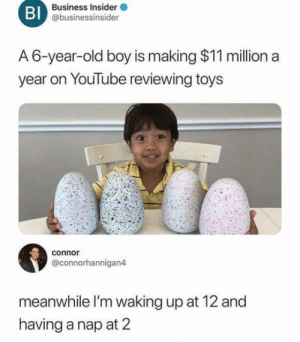 Be Like, youtube.com, and Business: Bl  Business Insider  @businessinsider  A 6-year-old boy is making $11 million a  year on YouTube reviewing toys  connor  @connorhannigan4  meanwhile I'm waking up at 12 and  having a nap at 2 It do be like that sometimes.