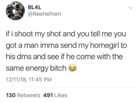 So This How We Wrecking Homes Now? (via /r/BlackPeopleTwitter): BL4L  @ReeHefnerr  if i shoot my shot and you tell me you  got a man imma send my homegirl to  his dms and see if he come with the  same energy bitch  12/11/18, 11:45 PM  130 Retweets 491 Likes So This How We Wrecking Homes Now? (via /r/BlackPeopleTwitter)