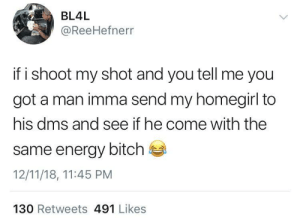 So This How We Wrecking Homes Now? by irundmv MORE MEMES: BL4L  @ReeHefnerr  if i shoot my shot and you tell me you  got a man imma send my homegirl to  his dms and see if he come with the  same energy bitch  12/11/18, 11:45 PM  130 Retweets 491 Likes So This How We Wrecking Homes Now? by irundmv MORE MEMES