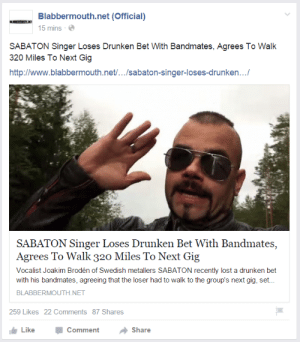 ziltoidgoeshome:I haven't seem Sabaton summed up by a headline so accurately before. And yet I'm not surprised.: Blabbermouth.net (Official)  5 mins-e  SABATON Singer Loses Drunken Bet With Bandmates, Agrees To Walk  320 Miles To Next Gig  http://www.blabbermouth.net/.../sabaton-singer-loses-drunken...  SABATON Singer Loses Drunken Bet With Bandmates,  Agrees To Walk 320 Miles To Next Gig  Vocalist Joakim Brodén of Swedish metallers SABATON recently lost a drunken bet  with his bandmates, agreeing that the loser had to walk to the group's next gig, set..  BLABBERMOUTH NET  259 Likes 22 Comments 87 Shares  LikeComment  Share ziltoidgoeshome:I haven't seem Sabaton summed up by a headline so accurately before. And yet I'm not surprised.