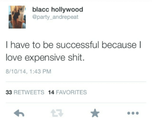 Be Successful: blacc hollywood  @party_andrepeat  I have to be successful because l  love expensive shit.  8/10/14, 1:43 PM  33 RETWEETS 14 FAVORITES