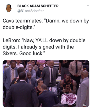 "LeBron is outta here by hoffd FOLLOW HERE 4 MORE MEMES.: BLACK ADAM SCHEFTER  @B1 ackSchefter  Cavs teammates: ""Damn, we down by  double-digits  LeBron: ""Naw, YA'LL down by double  digits. I already signed with the  Sixers. Good luck.""  NBA  abc LeBron is outta here by hoffd FOLLOW HERE 4 MORE MEMES."