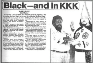 "Ether, Kkk, and Riot: Black-and in KKK  By BILL HART  Staff Writer  Calgarian Louis Proctor has decided to battle bigotry -by  becoming the first black in the world to join the Ku Klux Klan.  ""I figure if we can get all the Jews walting to join. They're waiting for  and biacks to join the Klaa, we can the feedback to see what happens to  put a stop to the racial treuble in me.""  Canada,"" says Proctor, a construc  Den worker.  ""Maybe 1 can prove to ether people a'Phearsoin but expects he'l be  bhy joining the KKK that we can stop weleomed with open arms  the radical groeps,"" he says  The Klan he's Joining isn't the ""exelted by the idea of having the  blgoted, riot-aparking Kian ef world's tirst black Klan member.  America's Deep South, says Proctor,  40, of 2 Ave S.E.  The troublema kers who now they aay it has to start in Casada  promote violeace are aetually first.  neo-Nazls operating under 1the name  and robeaof the KKK, he Proctor said. ""But I deon't want any  charged.  Proctor grew up in Calgary  thinking the Klan was a white Klan-tll eome from the Nazis  Supremacist group. But he changed  his mind six months ago after seeing as a Klansman in the next lew weeks.  Alberta KKK leader Tearlach Mac His white satin robe is coming from  Phearsola on a teievision taik show, the U.S.-an extra large size 52  ""Now I have a chance to prove the  Klan of old is no mare,"" Proctor said. being in the Klan,"" Proctor admitted.  ""A lot of black frieads of mine are  Proctor said he hasn't met any of  Calgary's Klansmen ether than Mac  Mae a Phearsoin says he's  He said most true Klansmen In the  Unlted Stales taver integration, but  'm no: seared for myself,""  negative feedback on my folks.  there Is trouble, it won't be the  Proctor will be offleially sworn lo  "" expect to get some Insults about  ""Bet I'l jast stand up tor myself."" We are the real KKK , White people culture volture . Its ok we let you be KKK and copy our swag again."