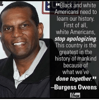 "Memes, Black, and Black and White: Black and white  Americans need to  learn our history  First of all,  white Americans,  stop apologizing  This country is the  greatest in the  history of mankind  because of  what we've  done together.""  -Burgess Owens  FOX ---------- 🇺🇸Follow our pages! 🇺🇸 @drunkamerica @ragingpatriots 👻Snapchat ===> DrunkAmerica👻 ---------- conservative republican maga presidentrump makeamericagreatagain nobama trumptrain trump2017 saturdaysarefortheboys merica usa military supportourtroops thinblueline backtheblue liberallogic"