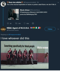 Blackpeopletwitter, Love, and Black: Black Aziz aNANsi@Freeyourmindkid.8h  This is the musical equivalent of raisins in potato salad Karen, we don't like it.  Nicole Arbour @NicoleArbour  #ThisIsAmerica Women's Edit NOW LIVE!!  youtu.be/QW8whgmyTNU  1:00  92 ti 139 656  1.1 1  Nikki: Agent of N.Е.Е.RA.  @PlanchatCubana  Follow  Replying to @Freeyourmindkid  I love whoever did this  Something specifically for black people  White women  w <p>The colonizers are at it again (via /r/BlackPeopleTwitter)</p>
