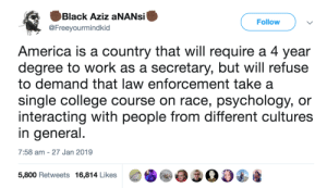 America, College, and Dank: Black Aziz aNANsi  @Freeyourmindkid  Follow  America is a country that will require a 4 year  degree to work as a secretary, but will refuse  to demand that law enforcement take a  single college course on race, psychology, or  interacting with people from different cultures  in general  7:58 am -27 Jan 2019  5,800 Retweets 16,814 Likes00 On America by commonvanilla MORE MEMES