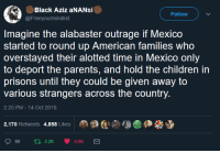 Children, Parents, and Tumblr: Black Aziz aNANsi  @Freeyourmindkid  Follow  Imagine the alabaster outrage if Mexico  started to round up American families who  overstayed their alotted time in Mexico only  to deport the parents, and hold the children in  prisons until they could be given away to  various strangers across the country  2:25 PM-14 Oct 2018  2,170 Retweets 4,858 Likes  Age佣畿 whyyoustabbedme:It would be absolutely beyond the pale.