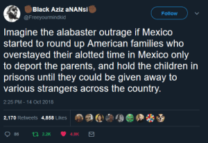 Children, Dank, and Memes: Black Aziz aNANsi  @Freeyourmindkid  Follow  Imagine the alabaster outrage if Mexico  started to round up American families who  overstayed their alotted time in Mexico only  to deport the parents, and hold the children in  prisons until they could be given away to  various strangers across the country  2:25 PM-14 Oct 2018  2,170 Retweets 4,858 Likes  Age佣畿 It would be absolutely beyond the pale. by GriffonsChainsaw MORE MEMES