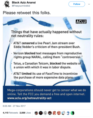 "thefingerfuckingfemalefury: endangered-justice-seeker: reblog till someone gives a damn BOOSTING THIS Make your voices heard  Make sure knows that people know that if they want your votes, they need to vote AGAINST repealing Net Neutrality  : Black Aziz Anansi  @Freeyourmindkid  Follow  Please retweet this folks  ACLU  Things that have actually happened without  net neutrality rules:  AT&T censored a live Pearl Jam stream over  Eddie Vedder's criticism of then-president Bush.  - Verizon blocked text messages from reproductive  rights group NARAL, calling them ""controversial  Telus, a Canadian Telcom, blocked the websiteo  a union with which it was in labor dispute.  AT&T limited its use of FaceTime to incentivize  the purchase of more expensive data plans.  Mega-corporations should never get to censor what we do  online. Tell the FCC you demand a free and open internet:  www.aclu.org/netneutrality-act  6:03 AM- 27 Nov 2017  4,110 Retweets 2,558 Likes  心2 3 thefingerfuckingfemalefury: endangered-justice-seeker: reblog till someone gives a damn BOOSTING THIS Make your voices heard  Make sure knows that people know that if they want your votes, they need to vote AGAINST repealing Net Neutrality"