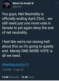Blackpeopletwitter, Black, and April: Black Cat Anukii &  @Anvkii  You guys, Net Neutrality is  officially ending April 23rd... we  still need just one more vote in  Senate to yet again deny the end  of net neutrality  I feel like we're not raising hell  about this so it's going to quietly  end. Merely ONE MORE VOTE is  all we need  #NetNeutrality  1:50 PM 12 Apr 18  14.6K Retweets 12.2K Likes <p>Important PSA (via /r/BlackPeopleTwitter)</p>