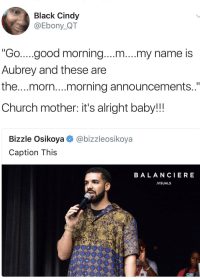 "Blackpeopletwitter, Church, and Good Morning: Black Cindy  @Ebony_QT  ""Go....good morning....m....my name is  Aubrey and these are  the...morn..morning announcements  Church mother: it's alright baby!!!  Bizzle Osikoya@bizzleosikoya  Caption This  BALANCIERE  VISUALS <p>On announcements tho? (via /r/BlackPeopleTwitter)</p>"
