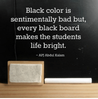 Bad, Life, and Memes: Black color is  sentimentally bad but,  every black board  makes the students  life bright.  APJ Abdul Kalam