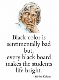 Bad, Life, and Memes: Black color is  sentimentally bad  but  every black board  makes the students  life bright  Abdul Kalam Mesmerizing Quotes