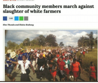 Community, Tumblr, and Black: Black community members march against  slaughter of white farmers  14.8K  Sine Thwala and Elaine Rodway rightsmarts:  But I thought people who supported the white farmers are white supremacists.
