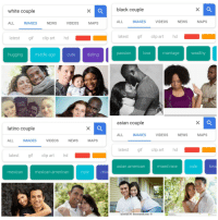is Google racist? Google white couple: black couple  white couple  ALL IMAGES NEVIDEOSMAPS  latest gif clip art hod  ALL  IMAGES  VIDEOS  NEWS  MAPS  latest gif clip arthd  hugging  middle age  cute dating  passionlovemarriage ealthy  asian couple  latino couple  ALL IMAGES VIDEOS NEWS MAPS  ALL  IMAGES  VIDEOS  NEWS  MAPS  gif clip art hd  latest gif clip art hod  asian american  mixed race  cute  ISS  mexican  mexican american  cute  mix  k1462576 fotosearch.com © is Google racist? Google white couple