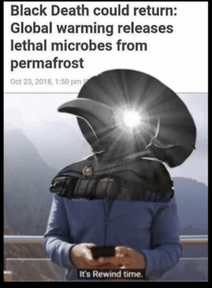 The white death by tracermain134 MORE MEMES: Black Death could return:  Global warming releases  lethal microbes from  permafrost  Oct 23, 2018, 1:50 pm  It's Rewind time. The white death by tracermain134 MORE MEMES