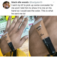 Lol, Memes, and Black: black elle woods @badgalariii  I sent my bf to pick up some concealer for  me and I told him to show it to me on his  hand so I could see the color. This is what  he sent me lol He's not entirely wrong (tag ur bf)
