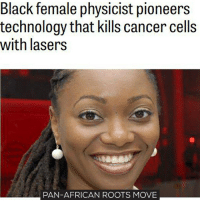 Memes, 🤖, and Roots: Black female physicist pioneers  technology that kills cancer cells  with lasers  PAN-AFRICAN ROOTS MOVE This girl wil save lives! Let's show her respect! move9 move themove moveorginization westphiladelphia somethingsneverchange onthemove cornelwest mumiaabujamal hate5six philadelphia knowledgeispower blackpride blackpower blacklivesmatter unite panafricanrootsmove blackhistorymonth