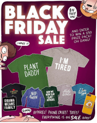 Black Friday, Family, and Friday: BLACK  FRIDAY  $14  TEES  OMG!  AND ENTER  TO WIN A $50  PRIZE PACK!  OH DANG!  IWANT IT  PLANT  DADDY  FOREVER  WEEN GAY  OBAMA  MEANS  FAMILY  APPAREL  GIMH' APPARELJ PHONE CASES! TOTES  EVERYTHING IS ON SALE, BABy/ My big Black Friday Sale is happening today!! And that's not all! If you buy something today, you'll automatically be entered to win a prize pack worth 50 bucks!!! Neat! Link in bio, kids!