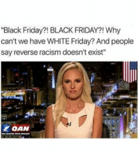 """""""Black Friday?! BLACK FRIDAY?! Why  can't we have WHITEFriday? And people  say reverse racism doesn't exist"""" Tomi lahren be like"""