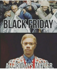Fuck black Friday all Fridays matter (see what I did there): BLACK FRIDAY  FRIDAYS M Fuck black Friday all Fridays matter (see what I did there)