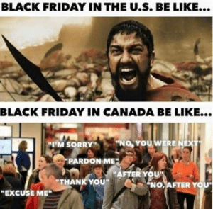 """16 Soul-Sucking Black Friday Memes For The Consumerist In You ...: BLACK FRIDAY IN THE U.S. BE LIKE...  BLACK FRIDAY IN CANADA BE LIKE...  """"No, YOU WERE  、  """"I'M SORRY""""""""  PARDON ME  AFTER YOU  """"THANK YOU  NO,AFTER YO  """"EXCUSE ME"""" 16 Soul-Sucking Black Friday Memes For The Consumerist In You ..."""