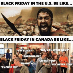 "laughoutloud-club:  Canadians: BLACK FRIDAY IN THE U.S. BE LIKE...  BLACK FRIDAY IN CANADA BE LIKE...  ""NO, YOU WERE NEXT  ""I'M SORRY""  PARDON ME"".  ""AFTER YOU""  ""THANK YOU""  ""NO, AFTER YOU  ""EXCUSE ME"" laughoutloud-club:  Canadians"