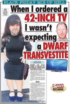 Oh no: BLACK FRIDAY MIX-UP HELL  When I ordereda  42-INCH TV  wasn't  expecting  DWARF  TRANSVESTITE  SHORT  SHRIFT  Lia was  ess than  happy with  Raoul, the  TV which  tuned up  SMALL PROBLEM: Unm  thought he'd bought a big telly  Dy GARY DORAN  Liam  Parker  EXCITED  thought he had got the  barain of a lifetime whon  he bought a 42-inch TV on  Biack Friday for E120.  But when the doorbell rang  the next day it wasn't the  atate-of the art television the  Middlesbrough plumher was  expecting to receive  Tnstead, staring ip at himwas  42-nch-tall trinavestite from  Remania  Läam, 40, said:saw the ad for  a Ral-a 42-inch TV-n a pap  uPntvert while I browHing  the internet on Black Friday lust  year  Cheap  Id been after a big flatsereen  for nges and itwassotheap-just  120 in your own himet  thought Ral wa a brand  name SoI filed in the form and  paid my mony  Whon the dncarhell ran the  nest day I wae xcited but twas  atioy wee bloke in e dress who  aid he wan Raoul and I could do  anything I wantel to him  THe wasnt even d tranry  be had a beard and hairy legs  phnd trding tandands  but they didn'1 believe me so F  hought get my money's worth  and we did some hand stulf  But Id rather have had ar  telly, frankly  Sport  EXCLUSIVE  SUNDAY  d have never  piretended to he a television. Oh no