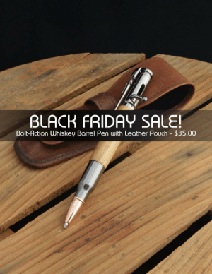 Black Friday, Christmas, and Friday: BLACK FRIDAY SALE!  Bolt-Action Whiskey Barrel Pen with Leather Pouch $35.00 meme-mage:    BLACK FRIDAY SALE - Jack Daniel's Reclaimed Oak Bolt-Action Pen with Gun Metal Fittings with Genuine Leather Pen Pouch - Christmas Present     BLACK FRIDAY SALE - Offer Good Through 11/30/2015Looking for a unique Christmas present? These handcrafted ballpoint pen are made in our woodshop out of salvaged whiskey barrels once used by the Jack Daniel's Distillery and include gun metal plated fittings. The included ink is a black Parker Style cartridge. Jack Daniel's is a brand of Tennessee whiskey and the highest selling American whiskey in the world. Each year, millions of barrels of whiskey are produced and sold. As part of the distilling process, the whiskey is aged in oak barrels. The whiskey is aged in these barrels for 4 years. The used barrels are salvaged, the steel bands are removed, and the staves disassembled. Finally, the staves are cut into over-sized (7/8in. x 7/8in. x 5-1/4in. minimum) pen blanks.