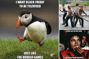 Twitter explodes with Black Friday memes as shoppers scramble for ...: BLACK FRIDAY SHOPPING  WANT BLACK FRIDAY  TO BE TELEVISED  YOU'RE DOINGIT RIGHT  CARRY ON! IM JUST HERE  JUST LIKE  THE HUNGER GAMES  FOR BLACK FRIDAY VIOLENCE Twitter explodes with Black Friday memes as shoppers scramble for ...