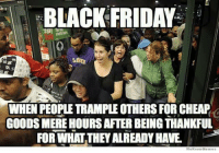 Black Friday: BLACK FRIDAY  WHEN PEOPLE TRAMPLE OTHERS FOR CHEAP  GOODS MERE HOURS AFTER BEING THANKFUL  FORWHAT THEY ALREADY HAWE  We Knogu Memes Black Friday