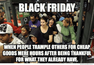 Black Friday, Friday, and Black: BLACK FRIDAY  WHEN PEOPLE TRANPLE OTHERS FOR CHEAP  GOODS MERE HOURSAFTER BEING THANKFUL  FOR WHAT THEY ALREADY HAVE  WeKnowMe mes Pretty much