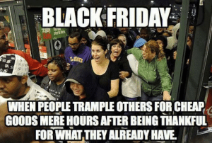The truth about Black Friday: BLACK FRIDAY  Zgay T  starts tor  WHEN PEOPLE TRAMPLE OTHERS FOR CHEAP  GOODS MERE HOURS AFTER BEING THANKFUL  FOR WHAT THEY ALREADY HAVE The truth about Black Friday