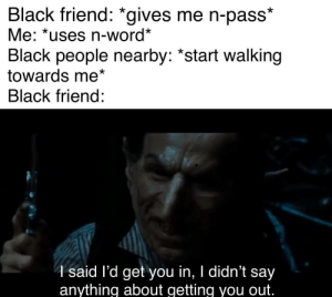 "Dank, Memes, and Target: Black friend: *gives me n-pass  Me: *uses n-word*  Black people nearby: ""start walking  towards me*  Black friend:  4said l'd get you in, I didn't say  anything about getting you out. I'm afraid I must depart by II-I-Hulk-I-II MORE MEMES"