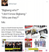 """Memes, Wikipedia, and Maroon 5: @black gd  """"Bigbang Who?""""  """"I don't know Bigbang.""""  """"Who are they?""""  Me  g Ba  CNN Press  ng The kin  are back  Talk ings of kpo  Bang is a South Korean boy band  led by YG Entertainment. Consisting  NONDR  bers G- Dragon, TO.P Taeyang,  sung, and Seungri, the group officia  Apple  ve  The  Mwa  ends BigBang is back  ited on August 19, 2006. Wikipedia  'our ta  e """"Last MV! mwave.  and Dan  d watch their tvideol with  ory: How K-Pop's Top Act Earned $44 Million In A Year  2016  OO  2 social bakers  Zack O'Malley  Social Media  & the Media  A Love Story  Big Bang  STme Magazine readers vote BIGBANG  Forbes reports BIGBANG is one of the most well paid stars  Real thing  #2 most influential people in the world  earning more than Maroon 5  Has Day's  Worth Sugar THE kings . . . . . . . Credit to owner✌"""
